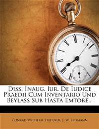 Diss. Inaug. Iur. De Iudice Praedii Cum Inventario Und Beylaß Sub Hasta Emtore...