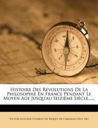 Histoire Des Révolutions De La Philosophie En France Pendant Le Moyen Age Jusqu'au Seizième Siècle......