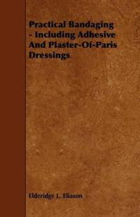 Practical Bandaging - Including Adhesive and Plaster-of-paris Dressings