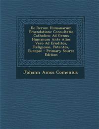 De Rerum Humanarum Emendatione Consultatio Catholica: Ad Genus Humanum Ante Alios Vero Ad Eruditos, Religiosos, Potentes, Europae