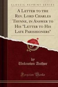 "A Letter to the Rev. Lord Charles Thynne, in Answer to His ""Letter to His Late Parishioners"" (Classic Reprint)"