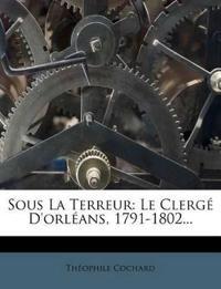 Sous La Terreur: Le Clergé D'orléans, 1791-1802...
