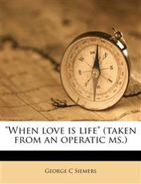 """""""When love is life"""" (taken from an operatic ms.)"""