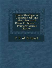 Chess Strategy: A Collection of the Most Beautiful Chess Problems... - Primary Source Edition