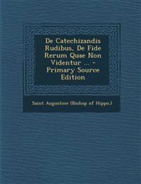 De Catechizandis Rudibus, De Fide Rerum Quae Non Videntur ...