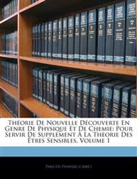 Théorie De Nouvelle Découverte En Genre De Physique Et De Chemie: Pour Servir De Supplément À La Théorie Des Êtres Sensibles, Volume 1