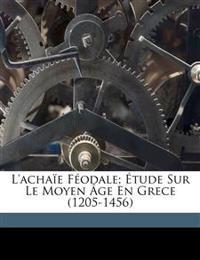 L'Achaïe féodale; étude sur le Moyen Âge en Grece (1205-1456)