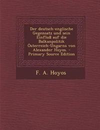 Der deutsch-englische Gegensatz und sein Einfluß auf die Balkanpolitik Österreich-Ungarns von Alexander Hoyos.