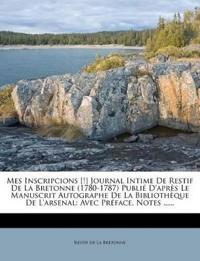 Mes Inscripcions [!] Journal Intime de Restif de La Bretonne (1780-1787) Publie D'Apres Le Manuscrit Autographe de La Bibliotheque de L'Arsenal: Avec