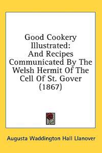 Good Cookery Illustrated: And Recipes Communicated By The Welsh Hermit Of The Cell Of St. Gover (1867)