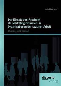 Der Einsatz Von Facebook ALS Marketinginstrument in Organisationen Der Sozialen Arbeit