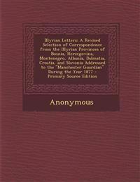 Illyrian Letters: A Revised Selection of Correspondence from the Illyrian Provinces of Bosnia, Herzegovina, Montenegro, Albania, Dalmatia, Croatia, an