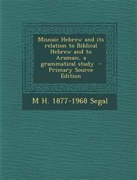 Misnaic Hebrew and Its Relation to Biblical Hebrew and to Aramaic, a Grammatical Study - Primary Source Edition