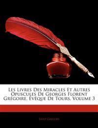 Les Livres Des Miracles Et Autres Opuscules de Georges Florent Grgoire, Vque de Tours, Volume 3