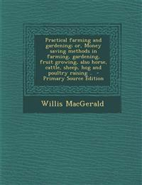 Practical farming and gardening; or, Money saving methods in farming, gardening, fruit growing, also horse, cattle, sheep, hog and poultry raising ..