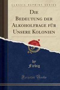 Die Bedeutung der Alkoholfrage für Unsere Kolonien (Classic Reprint)
