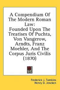 A Compendium Of The Modern Roman Law: Founded Upon The Treatises Of Puchta, Von Vangerow, Arndts, Franz Moehler, And The Corpus Juris Civilis (1870)