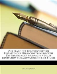 Zur Frage Der Regentschaft Bei Eintretender Herrschaftsunfhigkeit Des Regierenden Monarchen Nach Deutschem Verfassungsrecht: Eine Studie