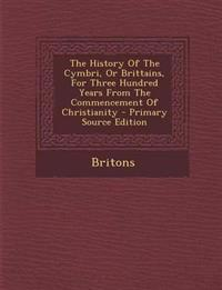 The History Of The Cymbri, Or Brittains, For Three Hundred Years From The Commencement Of Christianity - Primary Source Edition