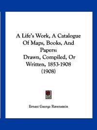 A Life's Work, a Catalogue of Maps, Books, and Papers
