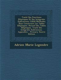 Traité Des Fonctions Elliptiques Et Des Intégrales Eulériennes: (1826) Méthodes Pour Construire Les Tables Elliptiques. Recueil Des Tables Elliptiques