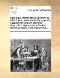 Catalogus Impressorum Librorum in Bibliotheca Universitatis Glasguensis, Secundum Literarum Ordinem Dispositus. Impensis Academiae, Labore Et Studio Archibaldi Arthur, ...