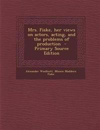 Mrs. Fiske, her views on actors, acting, and the problems of production  - Primary Source Edition