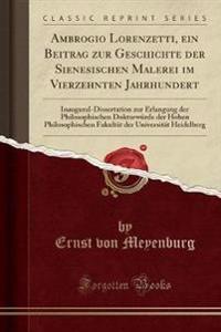 Ambrogio Lorenzetti, Ein Beitrag Zur Geschichte Der Sienesischen Malerei Im Vierzehnten Jahrhundert: Inaugural-Dissertation Zur Erlangung Der Philosop