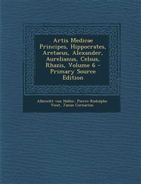 Artis Medicae Principes, Hippocrates, Aretaeus, Alexander, Aurelianus, Celsus, Rhazis, Volume 6 - Primary Source Edition