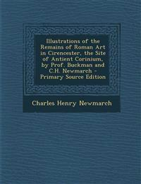 Illustrations of the Remains of Roman Art in Cirencester, the Site of Antient Corinium, by Prof. Buckman and C.H. Newmarch - Primary Source Edition