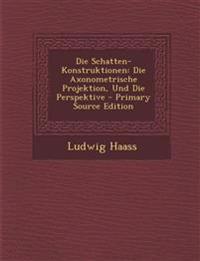 Die Schatten-Konstruktionen: Die Axonometrische Projektion, Und Die Perspektive - Primary Source Edition