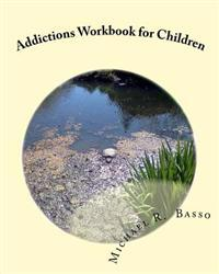 Addictions Workbook for Children: For Parents and Teachers Too
