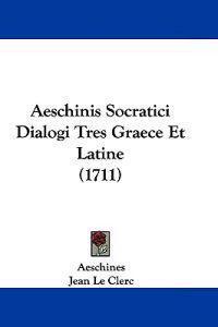 Aeschinis Socratici Dialogi Tres Graece Et Latine