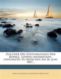 Zur Feier Des Stiftungstages Der Königl. Ludwig-maximilians-universität Zu München Am 26. Juni 1857...