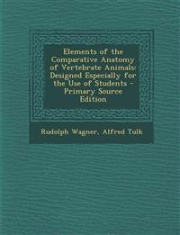 Elements of the Comparative Anatomy of Vertebrate Animals: Designed Especially for the Use of Students