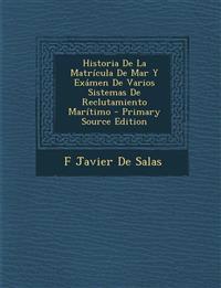 Historia de La Matricula de Mar y Examen de Varios Sistemas de Reclutamiento Maritimo - Primary Source Edition