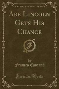 Abe Lincoln Gets His Chance (Classic Reprint)