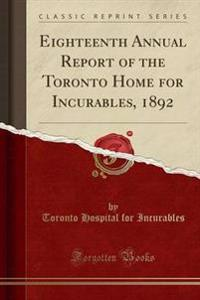 Eighteenth Annual Report of the Toronto Home for Incurables, 1892 (Classic Reprint)