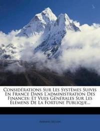 Considerations Sur Les Systemes Suivis En France Dans L'Administration Des Finances: Et Vues Generales Sur Les Elemens de La Fortune Publique...