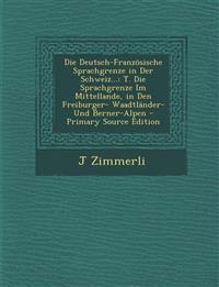 Die Deutsch-Franzosische Sprachgrenze in Der Schweiz...: T. Die Sprachgrenze Im Mittellande, in Den Freiburger- Waadtlander- Und Berner-Alpen - Primar