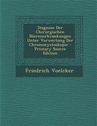 Diagnose Der Chirurgischen Nierenerkrankungen Unter Verwertung Der Chromocystoskopie - Primary Source Edition