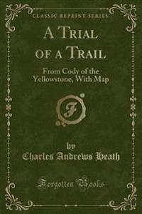A Trial of a Trail: From Cody of the Yellowstone, with Map (Classic Reprint)