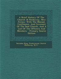 A Brief History Of The Church At Rockaway, New Jersey: With The Manual, Confession, And Covenant Of The Said Church, And A List Of The Officers And Me