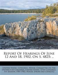 Report Of Hearings Of June 12 And 18, 1902, On S. 4825: ..