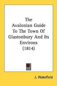 The Avalonian Guide To The Town Of Glastonbury And Its Environs (1814)