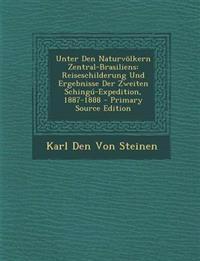 Unter Den Naturvolkern Zentral-Brasiliens: Reiseschilderung Und Ergebnisse Der Zweiten Schingu-Expedition, 1887-1888 - Primary Source Edition