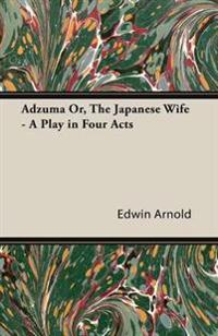 Adzuma Or, the Japanese Wife - A Play in Four Acts