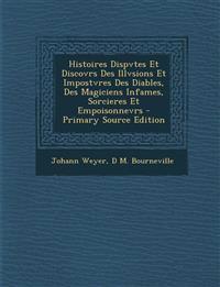 Histoires Dispvtes Et Discovrs Des Illvsions Et Impostvres Des Diables, Des Magiciens Infames, Sorcieres Et Empoisonnevrs - Primary Source Edition