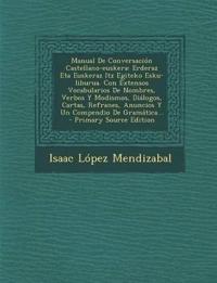 Manual De Conversación Castellano-euskera: Erderaz Eta Euskeraz Itz Egiteko Esku-liburua. Con Extensos Vocabularios De Nombres, Verbos Y Modismos, Di