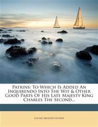 Patrins: To Which Is Added an Inquirendo Into the Wit & Other Good Parts of His Late Majesty King Charles the Second...